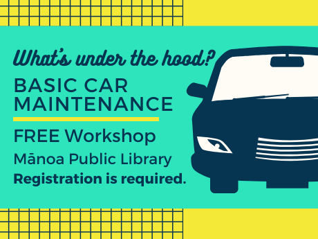 Dark blue car with green and yellow background. Text reads: What's under the hood? Basic Car Maintenance FREE workshop at Manoa Public Library